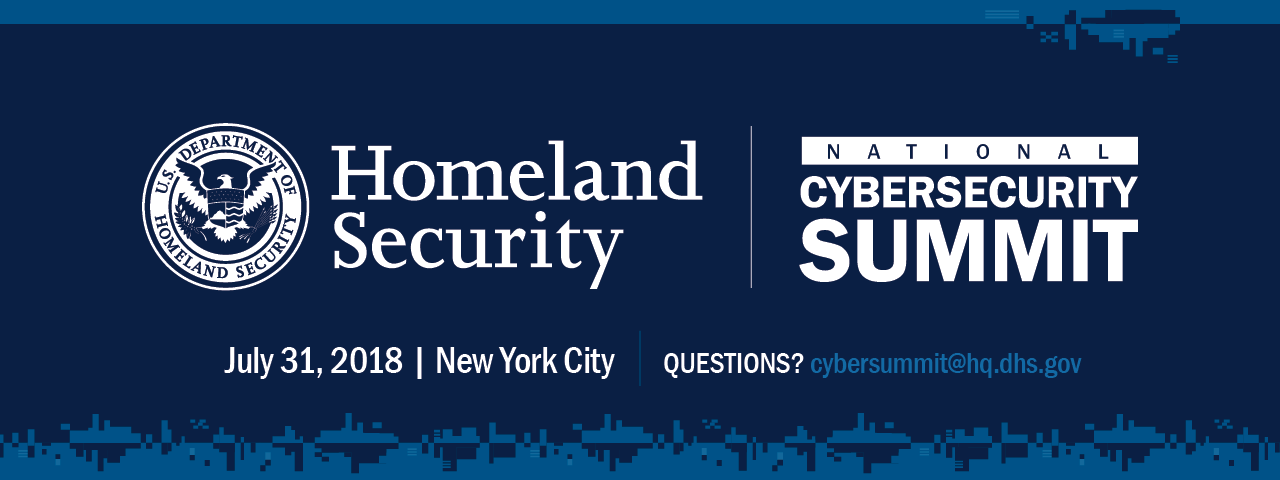 Department of Homeland Security National Cybersecurity Summit, July 31, 2018 in New York City. Questions? cybersummit@hq.dhs.gov. U.S. Department of Homeland Security Seal.