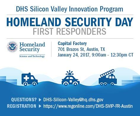 Register for the upcoming DHS Silicon Valley Innovation Program Homeland Security Day for First Responderes on January 24, 2017 from 9:00am - 12:30pm CT at Capital Factory located at 701 Brazos Street,  Austin, Texas. Questions email DHS-Silicon-Valley@hq.dhs.gov. To Register go to https://www.regonline/DHS-SVIP-FR-Austin DHS S&T Logo