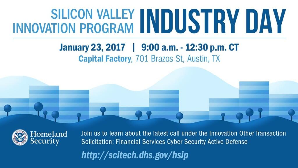 Register for the DHS S&T Silicon Valley Innovation Program Industry Day - January 23, 2017 from 9:00am - 12:30pm CT at Capital Factory, 701 Brazos Street, Austin, Texas. Join us to learn more about the latest call under the Innovation Other Transaction Solicitation: Financial Services Cyber Security Active Defense. http://scitech.dhs.gov/ship DHS Logo