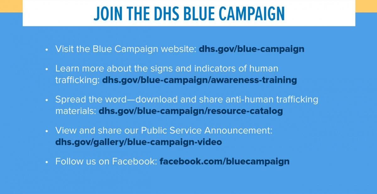 Join the DHS Blue Campaign.  Visit the Blue Campaign website: dhs.gov/blue-campaign.  Learn more about the signs and indicators of human trafficking: dhs.gov/blue-campaign/awareness-training.  Spread the word - download and share anti-human trafficking materials: dhs.gov/blue-campaign/resource-catalog.  View and share our Public Service Announcement: dhs.gov/blue-campaign-video. Follow us on Facebook: facebook.com/bluecampaign