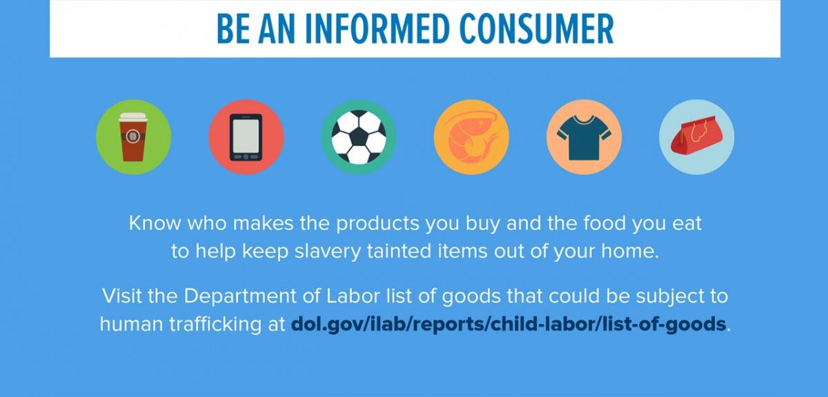 Be an informed consumer. Know who makes the products you buy and the food you eat to help keep slavery tainted items out of your home.  Visit the Department of Labor list of goods that could be subject to human trafficking at dol.gov/ilab/reports/child-labor/list-of-goods