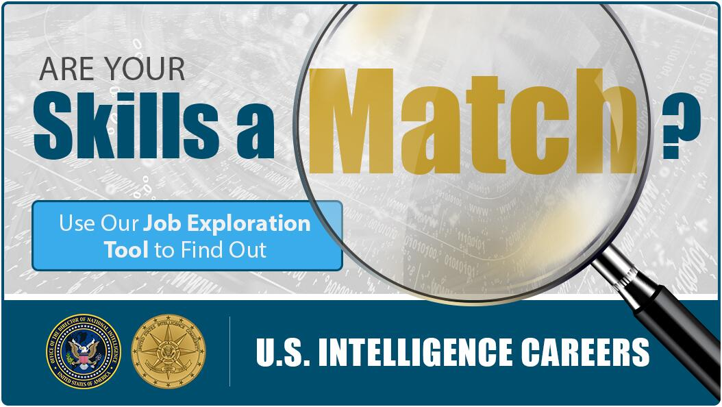 Are your skills a match? Use our Job Exploration Tool to Find out. U.S. Intelligence Careers. Office of the Director of National Intelligence Seal, United States of America. United States Intelligence Community seal.