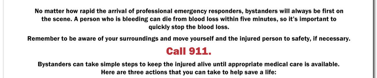 No matter how rapid the arrival of professional emergency responders, bystanders will always be first on the scene.  A person who is bleeding can die from blood loss within five minutes, so it's important to quickly stop the blood loss.  Remember to be aware of your surroundings and move yourself and the injured person to safety, if necessary.  CALL 911.  Bystanders can take simple steps to keep the injured alive until appropriate medical care is available. Here are three actions that you can take to help save a life: