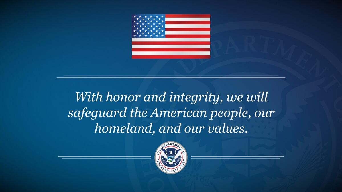 With honor and integrity, we will safeguard the American people, our homeland, and our values.