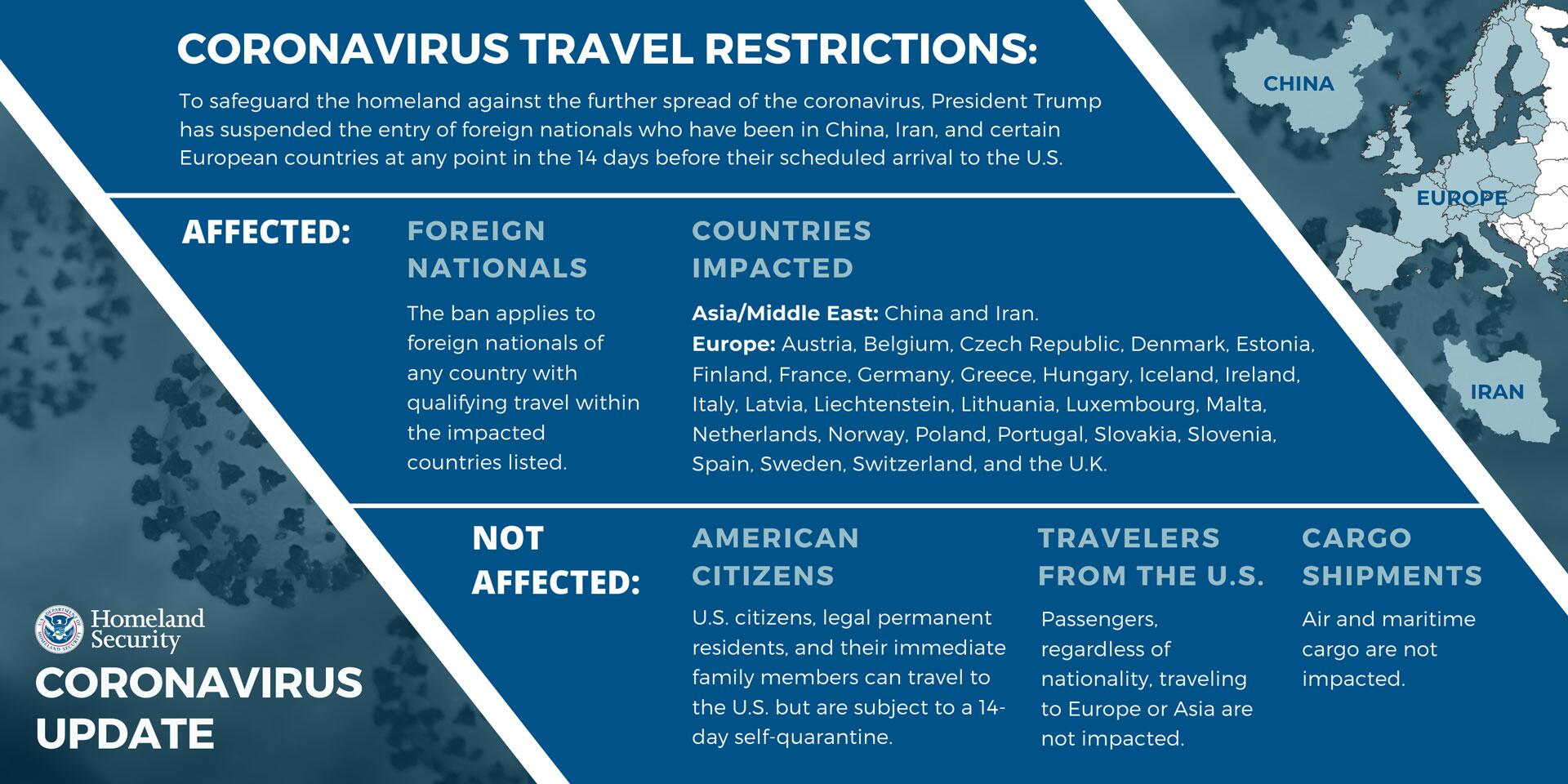 Coronavirus Travel Restrictions: To safeguard the homeland against the further spread of the coronavirus, President Trump has suspended the entry of foreign nationals who have been in China, Iran, and certain European countries at any point in the 14 days before their scheduled arrival to the US. | Affected: Foreign Nationals.  The ban applies to foreign nationals of any country with qualifying travel within the impacted countries listed. | Countries impacted: Asia/Middle East: China and Iran. Europe: Austria, Belgium, Czech Republic, Denmark, Estonia, Finland, France, Germany, Greece, Hungary, Iceland, Ireland, Italy, Latvia, Liechtenstein, Lithuania, Luxembourg, Malta, Netherlands, Norway, Poland, Portugal, Slovakia, Slovenia, Spain, Sweden, Switzerland, and the U.K. | Not affected: American Citizens: U.S. citizens, legal permanent residents, and their immediate family members can travel to the US but are subject to a 14-day self-quarantine; Travelers from the US: Passengers, regardless of nationality, traveling to Europe or Asia are not impacted; Cargo Shipments: Air and maritime cargo are not impacted.