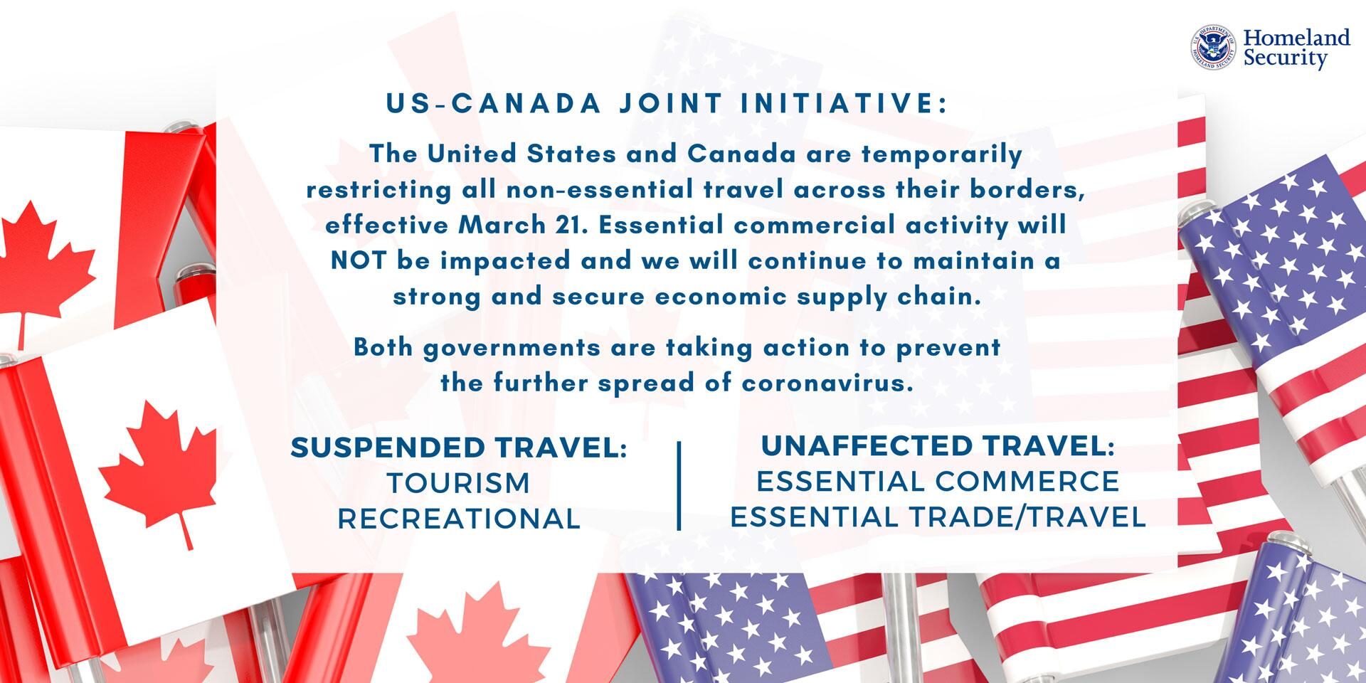 US-Canada Joint Initiative: The United States and Canada are temporarily restricting all non-essential travel across their borders, effective March 21. Essential commercial activity will NOT be impacted and we will continue to maintain a strong and secure economic supply chain. Both government are taking action to prevent the further spread of coronavirus. | Suspended Travel: Tourism, Recreational | Unaffected Travel: Essential Commerce, Essential Trade/Travel