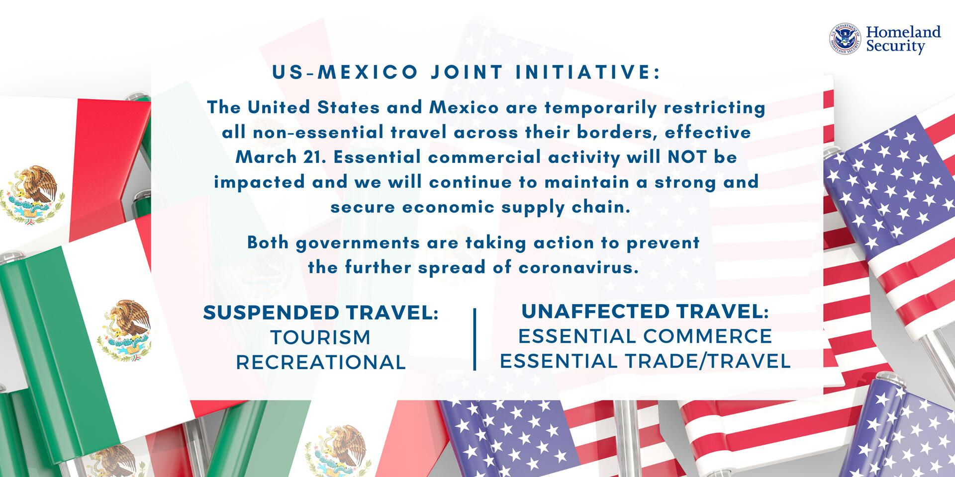 US-Mexico Joint Initiative: The United States and Mexico are temporarily restricting all non-essential travel across their borders, effective March 21. Essential commercial activity will NOT be impacted and we will continue to maintain a strong and secure economic supply chain. Both government are taking action to prevent the further spread of coronavirus. | Suspended Travel: Tourism, Recreational | Unaffected Travel: Essential Commerce, Essential Trade/Travel