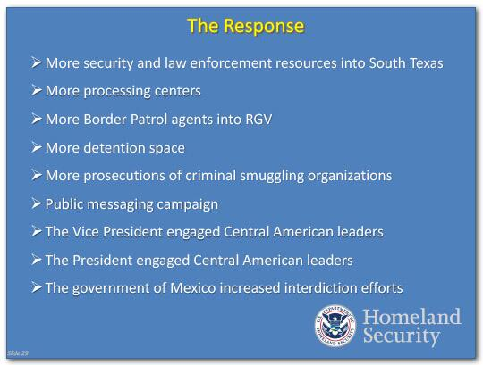 The Response: More security and law enforcement resources in South Texas, more processing centers, more border patrol agents into the Rio Grande Valley, more detention space, more prosecutions of criminal smuggling operations, a public messaging campaign, the Vice President engaged Central American leaders, The President engaged Central American leaders, the government of Mexico increased interdiction efforts