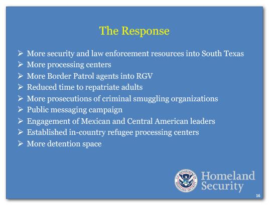The Response: more security and law enforcement resources into South Texas, more processing centers, more Border Patrol agents into RGV, reduced time to repatriate adults, more prosecutions of criminal smuggling organizations, public messaging campaign, engagement of Mexican and Central American leaders, established in-country refugee processing centers, and more detention space.