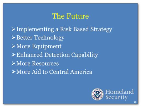 The Future: Implementing a Risk Based Strategy, Better Technology, More Equipment, Enhanced Detection Capability, More Resources, More Aid to Central America