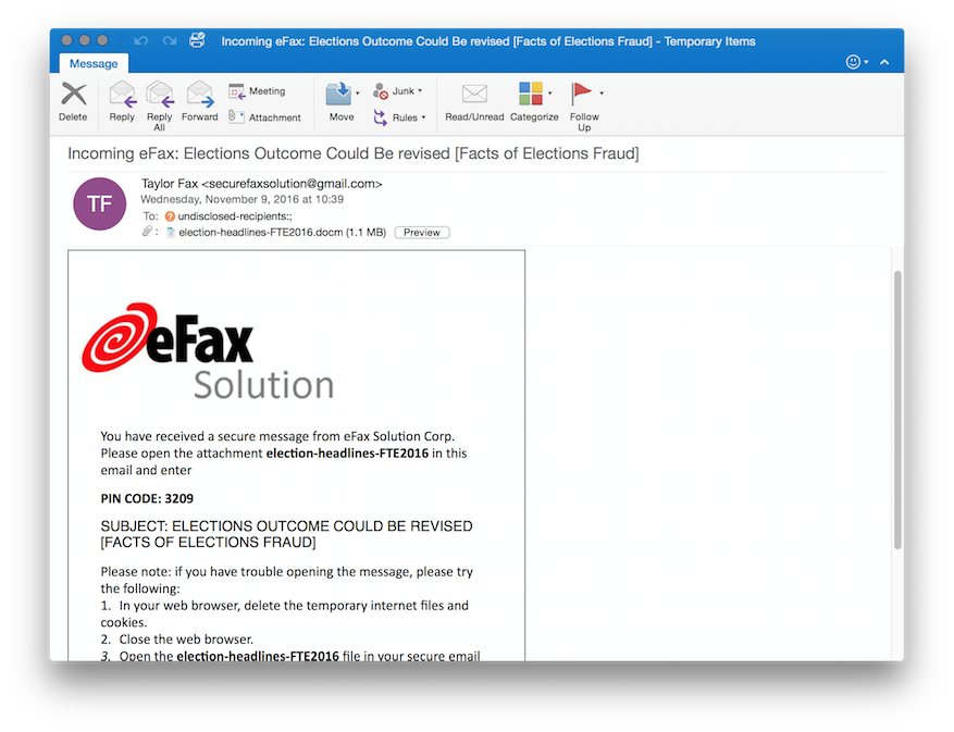 Screenshot of email that states: Incoming eFax: Elections Outcome could be revised [Facts of Elections Fraud]. Sent by Taylor Fax <securefaxsolutions@gmail.com> on Wednesday, November 9, 2016 at 10:39 To undisclosed-recipients. Attachment: election-headlines-FTE2016.docm (1.1 MB). Preview. eFax Solution. You have received a secure message from eFax Solution Corp. Please open the attachment election-headlines-FTE2016 in this email and enter PIN CODE: 3209. SUBJECT: ELECTIONS OUTCOME CUOLD BE REVISED [FACTS OF ELECTIONS FRAUD]. Please note: if you have trouble opening the message, please try the following 1. In your web browser, delete the temporary internet files and cookies. 2. Close the web browser. 3. Open the election-headlines-FTE2016 file in your secure email. End of screenshot.