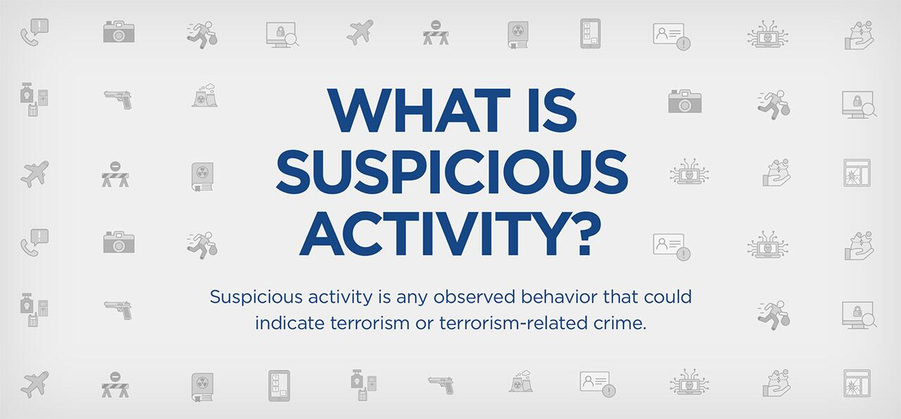 What is Suspicious Activity? Suspicious activity is any observed behavior that could indicate terrorism or terrorism-related crime.