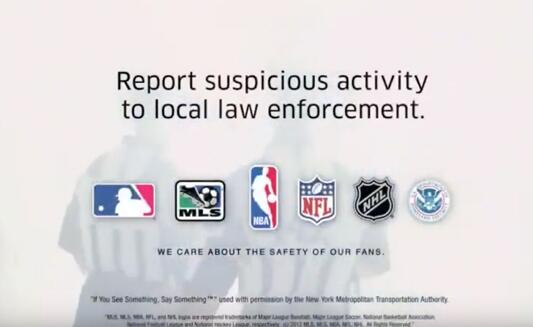 PSA: Officials. Report suspicious activity to local law enforcement. MLB logo. MLS logo. NBA logo. NFL logo. NHL logo. U.S. Department of Homeland Security Logo. We care about the safety of our fans.