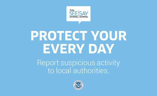Protect Your Every Day. Report suspicious activity to local authorities. If You See Something, Say Something logo. U.S. Department of Homeland Security Logo