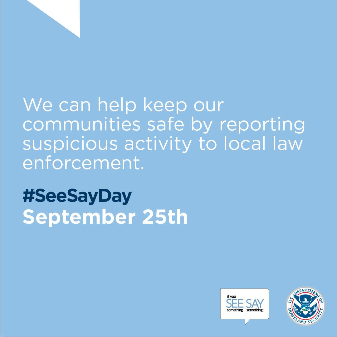 We can help keep our communities safe by reporting suspicious activity to local law enforcement. #SeeSayDay. September 25th. If You See Something Say Something logo. U.S. Department of Homeland Security Seal