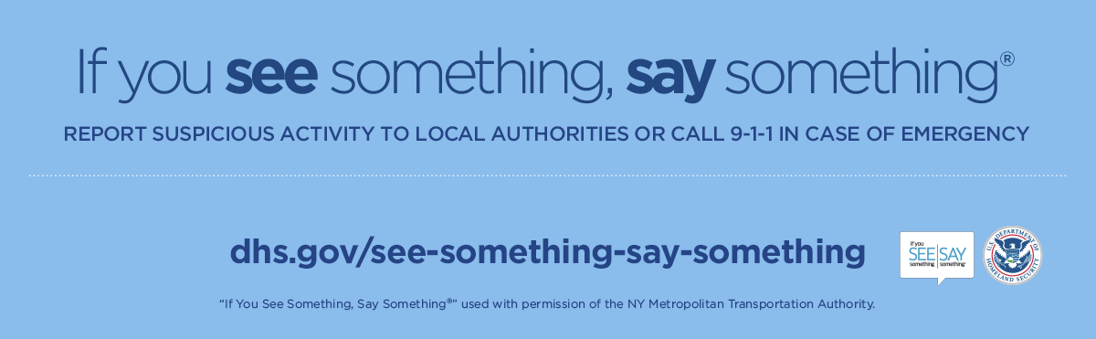 "If you see something, say something®. Report suspicious activity to local authorities or call 9-1-1 in case of emergency. dhs.gov/see-something-say-something. ""If You See Something, Say Something®"" used with permission of the NY Metropolitan Transportation Authority."