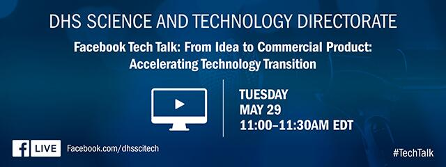 DHS Science and Technology Directorate. Facebook Tech Talk: From Idea to Commercial Product: Accelerating Technology Transition. Tuesday May 29. 11:-00 – 11:30 AM EDT. Facebook Live icon. Facebook.com/dhsscitech. #TechTalk