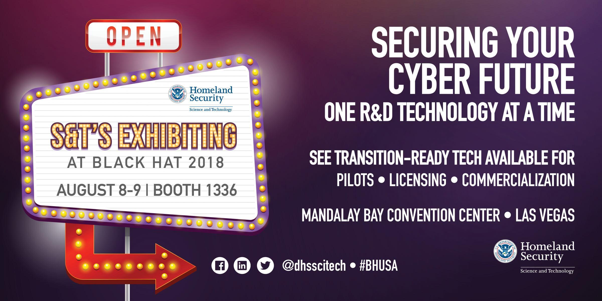 S&T's Exhibitng at Black Hat 2018, August 8-9 in Booth 1336. Securing your cyber future, one R&D technology at a time. See transition-ready tech available for pilots, licensing and commercialization. Mandalay Bay Convention Center, Las Vegas. DHS S&T Logo.