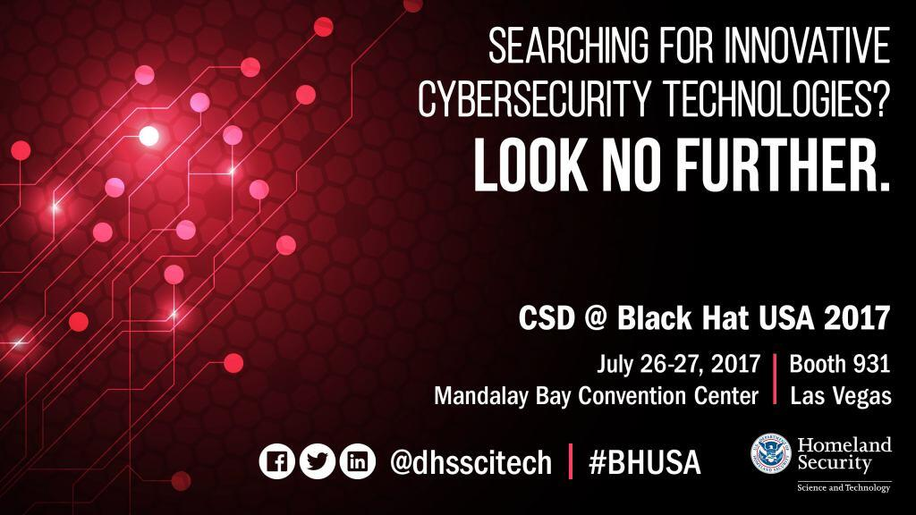 Searching for innovative cybersecurity technologies? Look no further. CSD at BlackHat USA 2017 | July 26 - 27, 2017, booth 931 at Mandalay Bay Convention Center, Las Vegas. Connect with us on Facebook, Twitter and LinkedIn @dhsscitech using hashtag #BHUSA, DHS S&T Logo