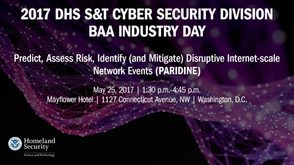 2017 DHS S&T Cyber Security Division BAA Industry Day for Predict, Assess Risk, Identify (and Migrate) Disruptive Internet-scale Network Events (PARIDINE) Research and Development (R&D) (PARIDINE) to be held May 25, 2017 from 1:30 p.m. - 4:45 p.m. at the Mayflower hotel located at 1127 Connecticut Avenue, NW, Washington, D.C., DHS S&T Logo