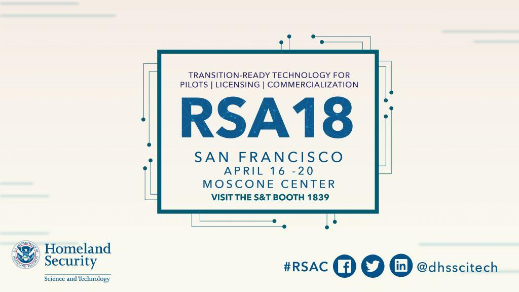 Transition-Ready Technology for pilots, licensing and commercialization.  RSA 18 San Francisco, April 16 – 20 at the Moscone Center. Visit S&T booth 1839. Follow the conversation at hashtag #RSAC on Facebook, Twitter or Linkedin  dhsscitech DHS S&T Logo