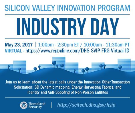 Silicon Vallley Innovation Program Virtual Industry Day to be held May 23, 2017 from 1:00 p.m. - 2:30 p.m. ET/ 10:00 a.m. - 11:30 a.m. PT. Register at https://regonline.com/DHS-SVIP-FRG-Virtual-ID. Join us to learn about the latest calls under the Innovation Other Transaction Solicitation: 3D Dynamic Mapping, Energy Harvesting Fabrics, and Identity and Anti-Spoofing of Non-Person Entities. DHS S&T Logo http://scitech.dhs.gov/hsip