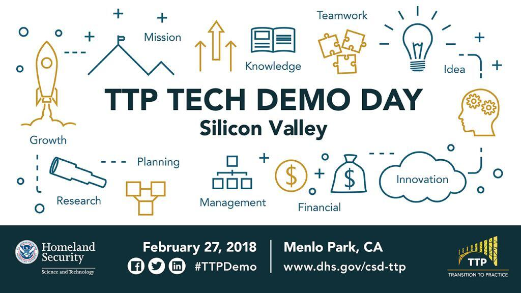 TTP Tech Demo Day Silicon Valley, February 27, 207 in Menlo Park, CA.  Follow hashtag #TTPDemo on LinkedIn, Facebook and Twitter or visit www.dhs.gov/csd-ttp.  DHS S&T Logo.  TTP project image which is a bridge with the words TTP under the bridge and Transition to Practice.