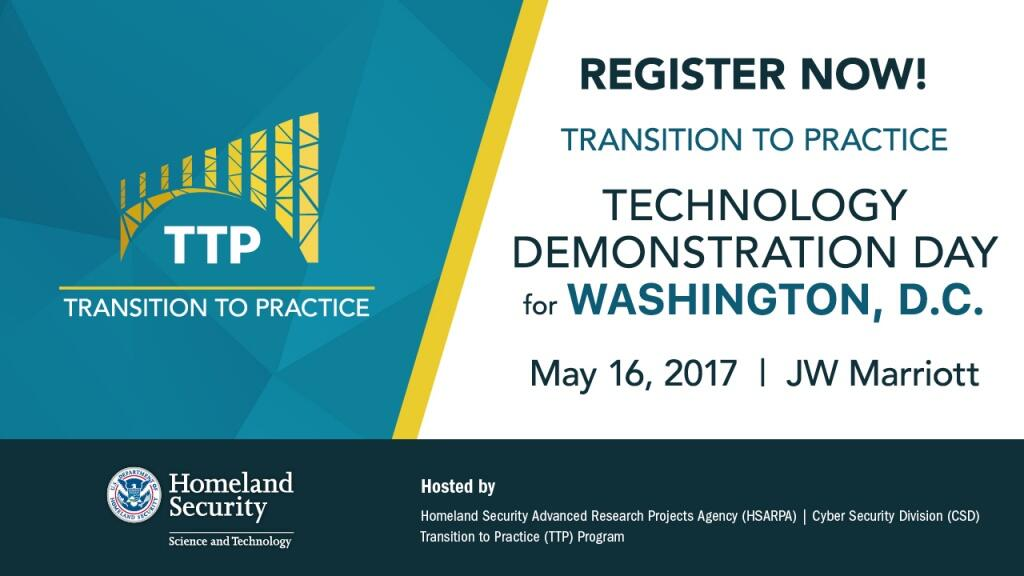Register now for the Transition to Practice Technology Demonstration Day for Washington, D.C, May 16, 2017 at the JW Marriott.  This event is hosted by the Homeland Security Advanced Research Projects Agency (HSARPA) Cyber Security Division (CSD) Transition to Practice (TTP) program. DHS S&T logo, TTP program image.