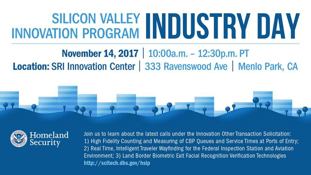Silicon Valley Innovation Program Industry Day, November 14, 2017 from 10 a.m. to 12:30 p.m. PT at SRI Innovation Center 333 Ravenswood Ave., Menlo Park, CA.  Join us to learn about the lastest calls under the Innovation Other Transcation Soliciation: 1)  High Fidelity Counting and Measuring of CBP Queues and Service Times at Ports of Entry, 2) Real Time, Intelligent Traveler Wayfinding for the Federal Inspection Station and Aviation Environment and 3) Land Border Biometric Exit Facial Recognition Verification Technologies. For more information go to http://scitech.dhs.gov/hsip.  DHS S&T logo