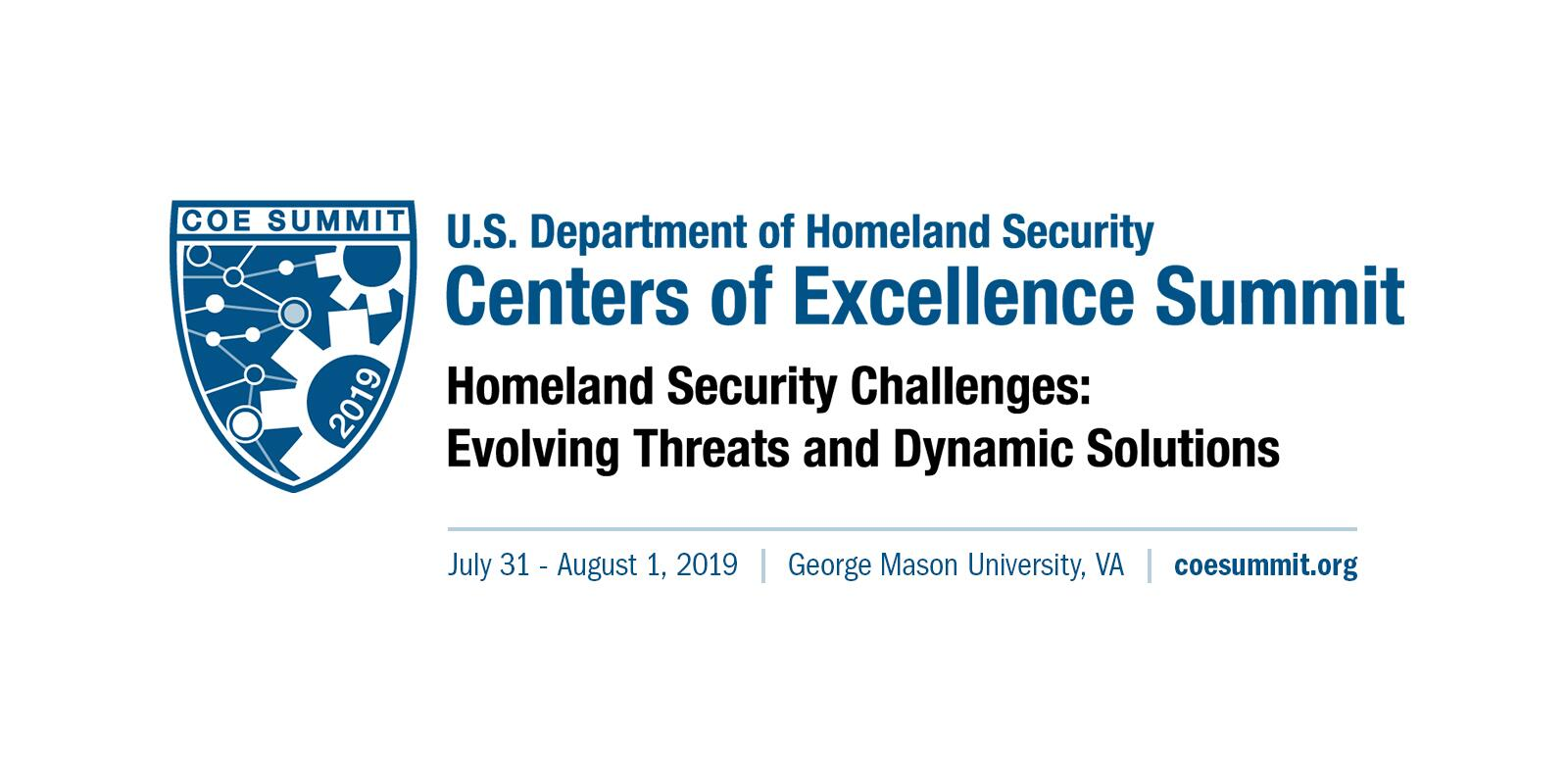 U.S. Department of Homeland Security. Centers of Excellence Summit. Homeland Security Challenges: Evolving Threats and Dynamic Solutions. July 31 to August 1, 2019. George Mason University, Va. Coesummit.org COE Summit 2019 logomark.