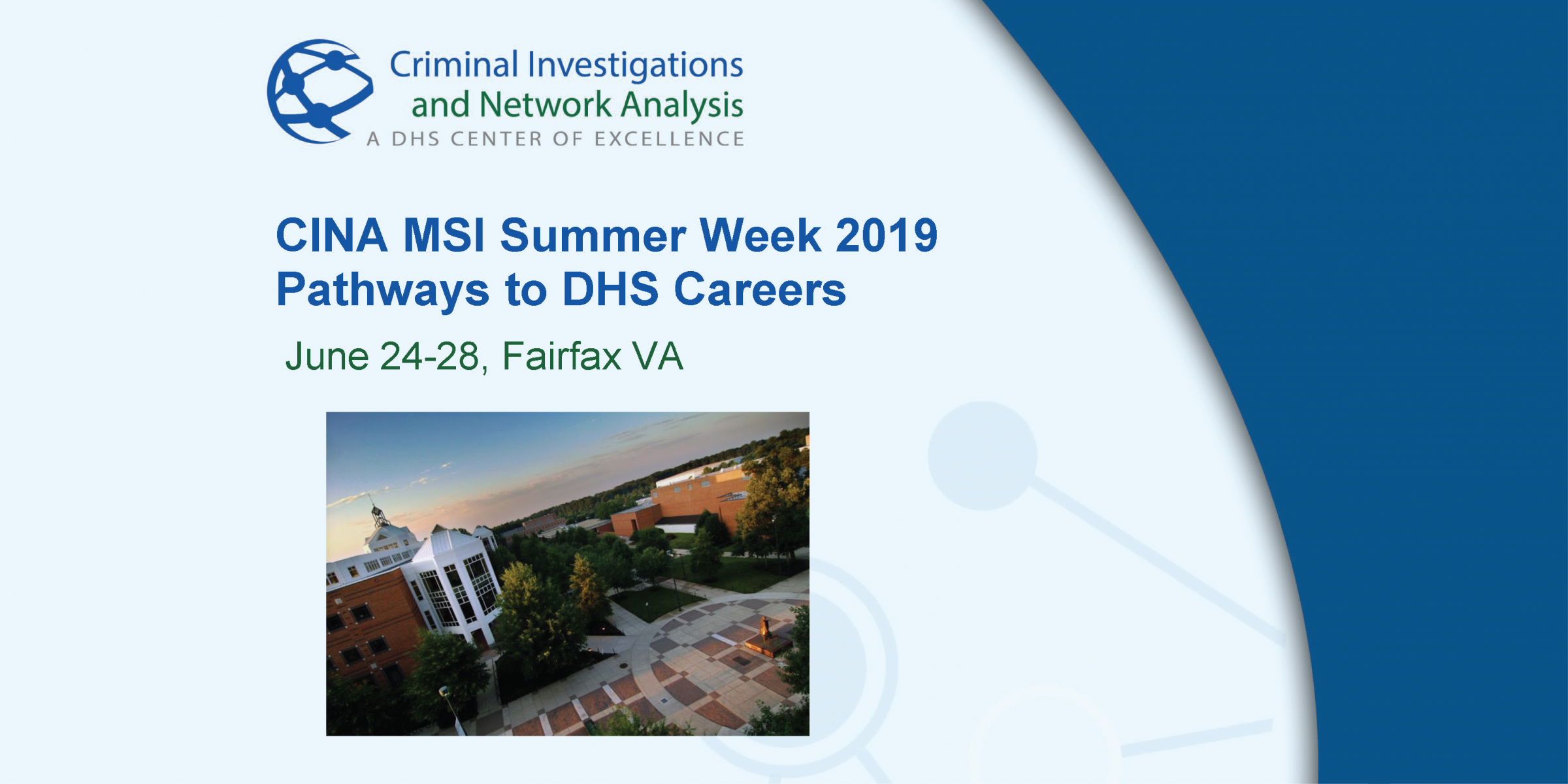 Criminal Investigations and Network Analysis. A DHS Center of Excellence. CINA MSI Summer Week 2019. Pathways to DHS Careers. June 24-28, Fairfax, Va. Graphic of university quad.