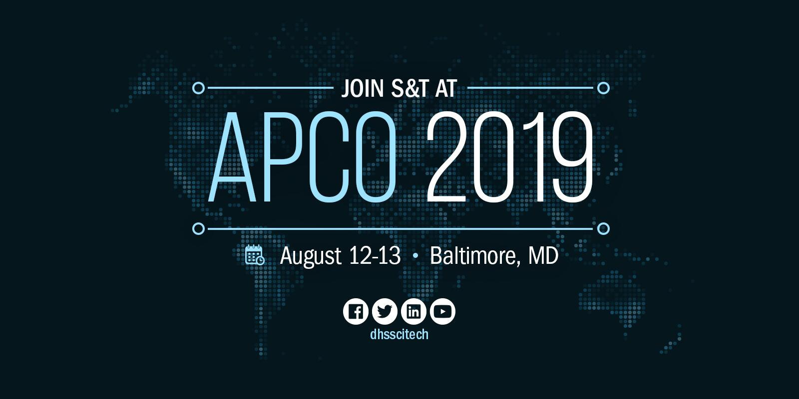 Join S&T at APCO 2019. August 12-13. Baltimore, Md. Facebook. Twitter. LinkedIn. YouTube. DHSScitTech.