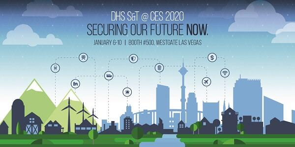 DHS S&T @ CES 2020. Securing our future Now. January 6-10; Booth #500, Westgate Las Vegas
