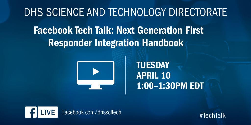 DHS Science and Technology Directorate. Facebook Tech Talk: Next Generation First Responder Integration Handbook. Tuesday, April 10; 1:00 to 1:30 PM eastern standard time. Facebook.com/dhscitech/ #TechTalk