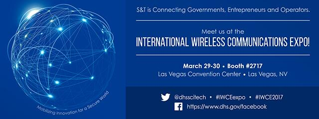 A banner with the text: S&T is connecting governments, entrepreneurs and operators. Meet us at the International Wireless Communications Expo. March 29 to 30, booth  number 2717. At the Las Vegas Convention Center, Las Vegas, NV. Tagline: Mobilizing innovation for a secure world. Twitter info: @dhsscitech, #IWCEexpo, #IWCE2017. Facebook: https://www.dhs.gov/facebook.