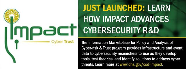 Impact Cyber Trust: Just Launched: Learn How Impact Advances Cybersecurity R&D. The information marketplace for policy and analysis of cyber-risk & trust program provides infrastructure and event data to cybersecurity researchers to use as they develop tools, test theories, and identify solutions to address cyber threats. Learn more at www.dhs.gov/csd-impact.