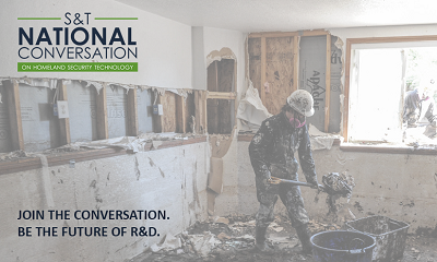 S&T National Conversation on Homeland Security Technology. John the Conversation. Be the Future of R&D. Picture is of the interior of a home destroyed by a flood anda  worker in a mask and hood shoveling out the rubble.