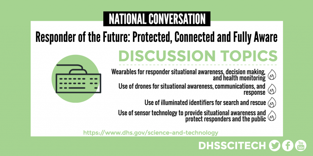 National Conversation: Responder of the Future: Protected, Connected and Fully Aware DISCUSSION TOPICS Wearables for responder situational awareness, decision making, and health monitoring. Use of drones for situational awareness, communications, and response Use of illuminated identifiers for search and rescue Use of sensor technology to provide situational awareness and protect responders and the public https://www.dhs.gov/science-and-technology DHSSCITECH on Facebook, Twitter, and YouTube.