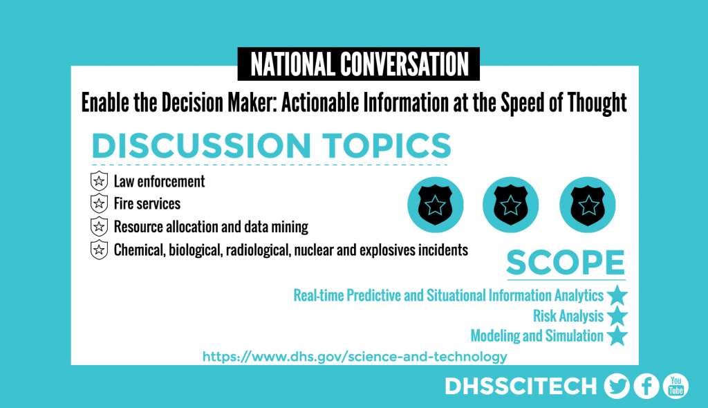 NATIONAL CONVERSATION Enable the Decision Maker: Actionable Information at the Speed of Thought DISCUSSION TOPICS Chemical, biological, radiological, nuclear and explosives incidents Fire services Resource allocation and data mining Real-time Predictive and Situational Information Analytics Risk Analysis Modeling and Simulation https://www.dhs.gov/science-and-technology DHSSCITECH on Facebook, Twitter, and YouTube.
