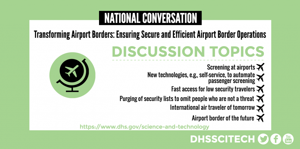 NATIONAL CONVERSATION Transforming Airport Borders: Ensuring Secure and Efficient Airport Border Operations DISCUSSION TOPICS Screening at airports New technologies, e.g., self-service, to automate passenger screening Fast access for low security travelers Purging of security lists to omit people who are not a threat International air traveler of tomorrow Airport border of the future https://www.dhs.gov/science-and-technology DHSSCITECH on Facebook, Twitter, and YouTube.