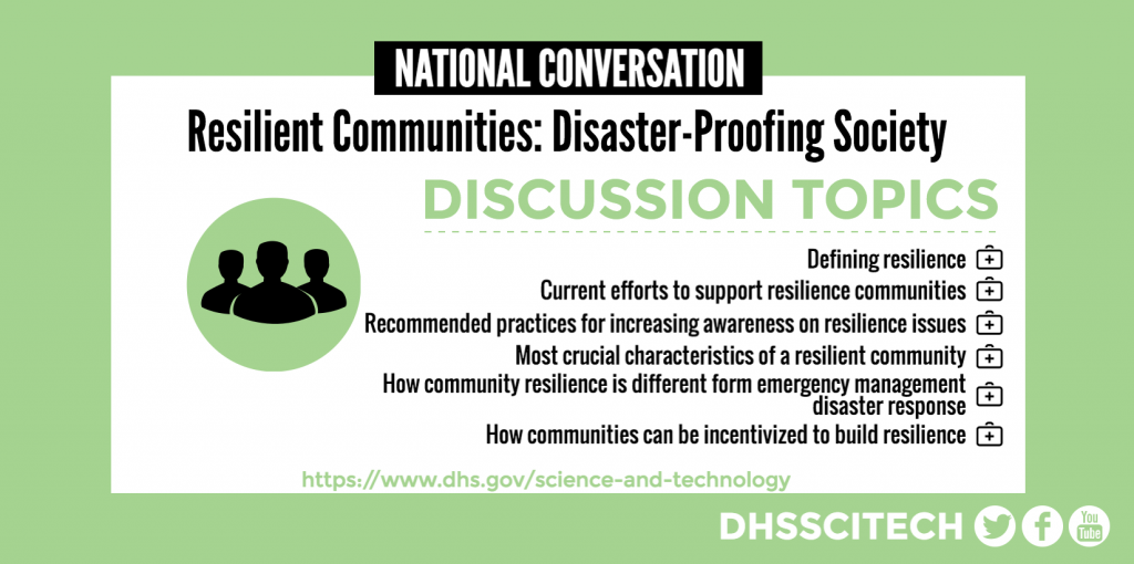 NATIONAL CONVERSATION Resilient Communities: Disaster-Proofing Society DISCUSSION TOPICS Defining resilience Current efforts to support resilience communities Recommended practices for increasing awareness on resilience Most crucial characteristics of a resilient community How community resilience is different form emergency management disaster response How communities can be incentivized to build resilience https://www.dhs.gov/science-and-technology DHSSCITECH on Facebook, Twitter, and YouTube.