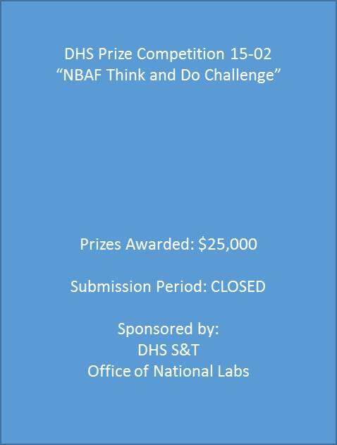 "DHS Prize Competition 15-02 ""NBAF Think and Do Challenge"", Prizes Awarded: $25,000. Submission Period: CLOSED. Sponsored by: DHS S&T Office of National Labs"