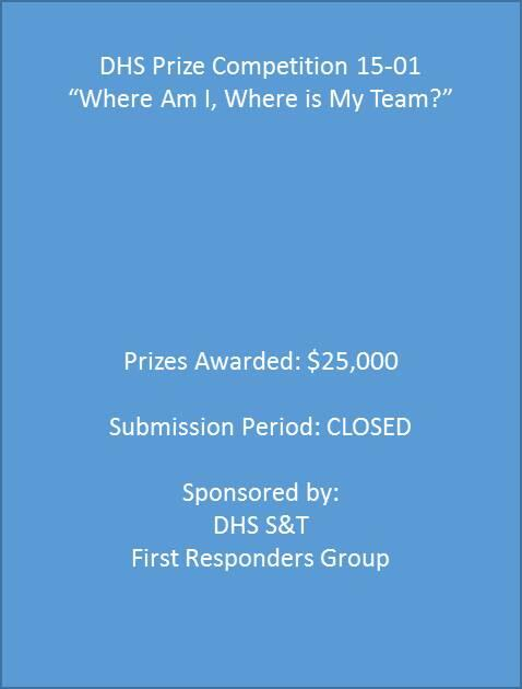 "DHS Prize Competition 15-01. ""Where Am I, Where is My Team?"" Prizes Awarded: $25,000. Submission Period: CLOSED. Sponsored by: DHS S&T. First Responders Group."