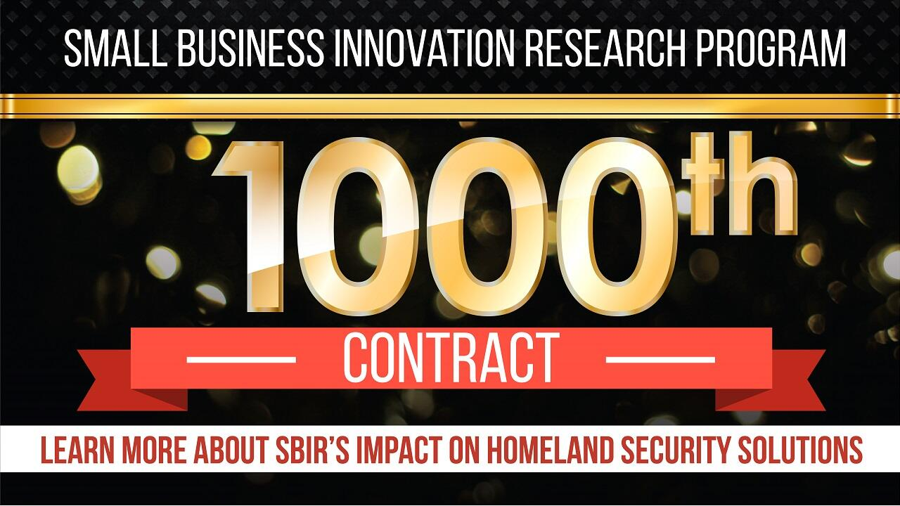 Small Business Innnovation Research Program 1000th contract. Learn more about SBIR's impact on Homeland Security solutions.
