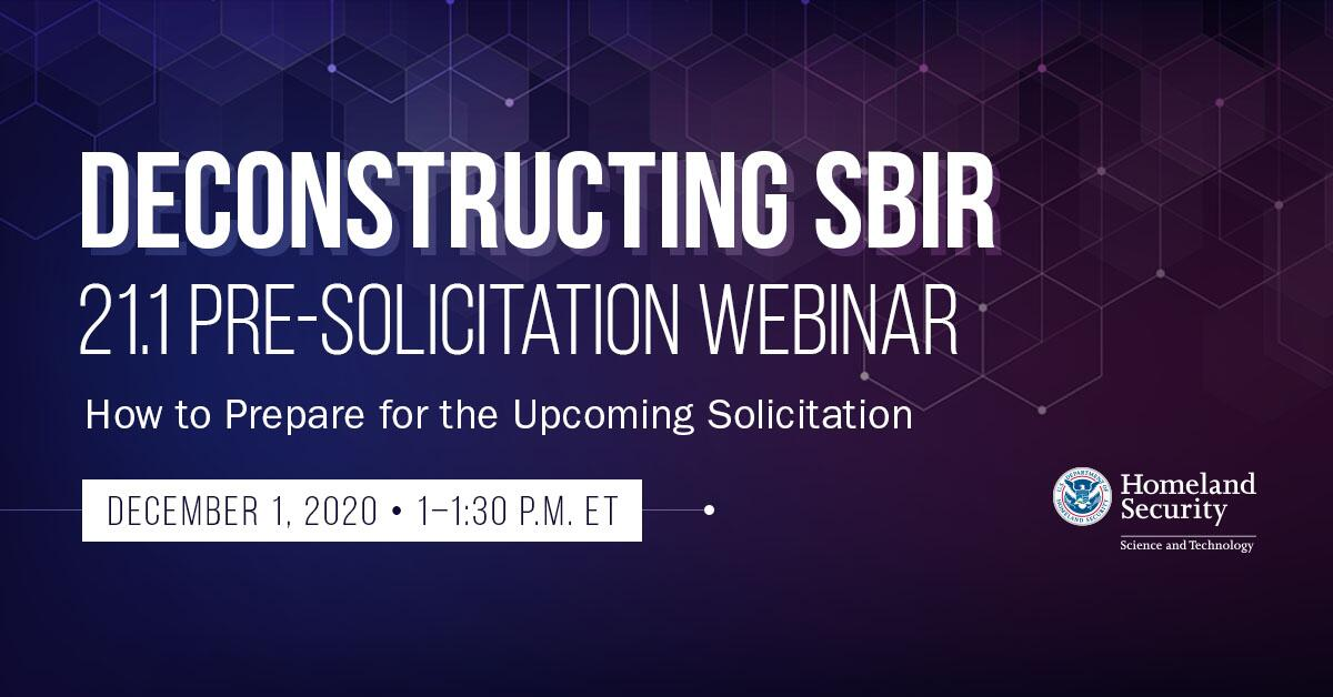 Deconstructing SBIR 21.1 Pre-solicitation webinar. How to prepare for the upcoming solicitation. December 1, 2020 1-1:30 pm ET. DHS S&T seal.