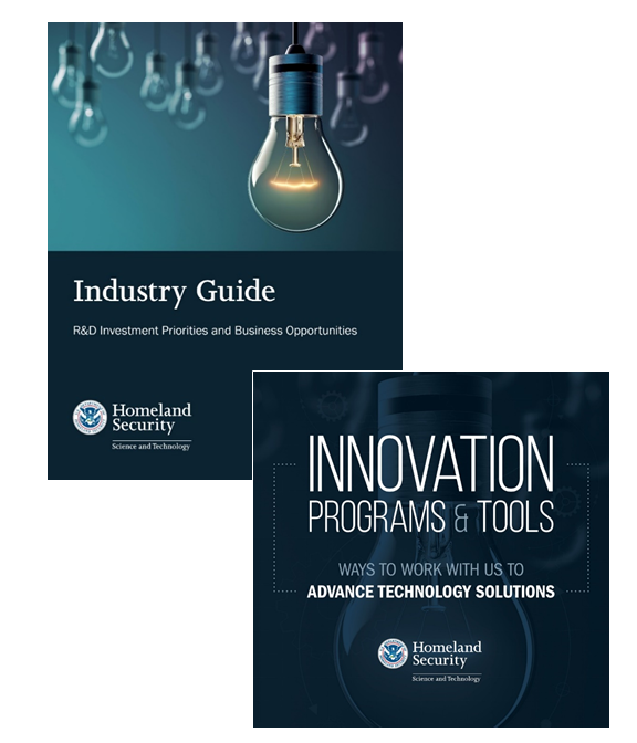 Industry Guide R&D Investment Priorities and Business Opportunities | Innovation Programs & Tools Ways to Work with Us to Advance Technology Solutions | Department of Homeland Security Science and Technology