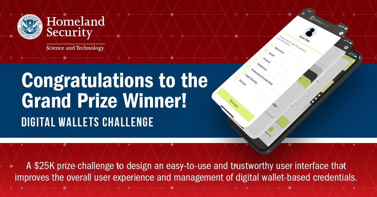 Informational graphic. Seal for U.S. Department of Homeland Security Science and Technology. Congratulations to the Grand Prize Winner! Digital Wallets Challenge. An image of a mobile phone. A $25K prize challenge to design an easy-to-use and trustworthy user interface that improves the overall user experience and management of digital wallet-based credentials.