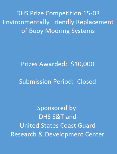 DHS Prize Competition 15-03: Environmentally Friendly Replacement of Buoy Mooring Systems. Prizes Awarded: $10,000; Submission Period: CLosed; Sponsored by: DHS S&T and United States Coast Guard Research & Development Center