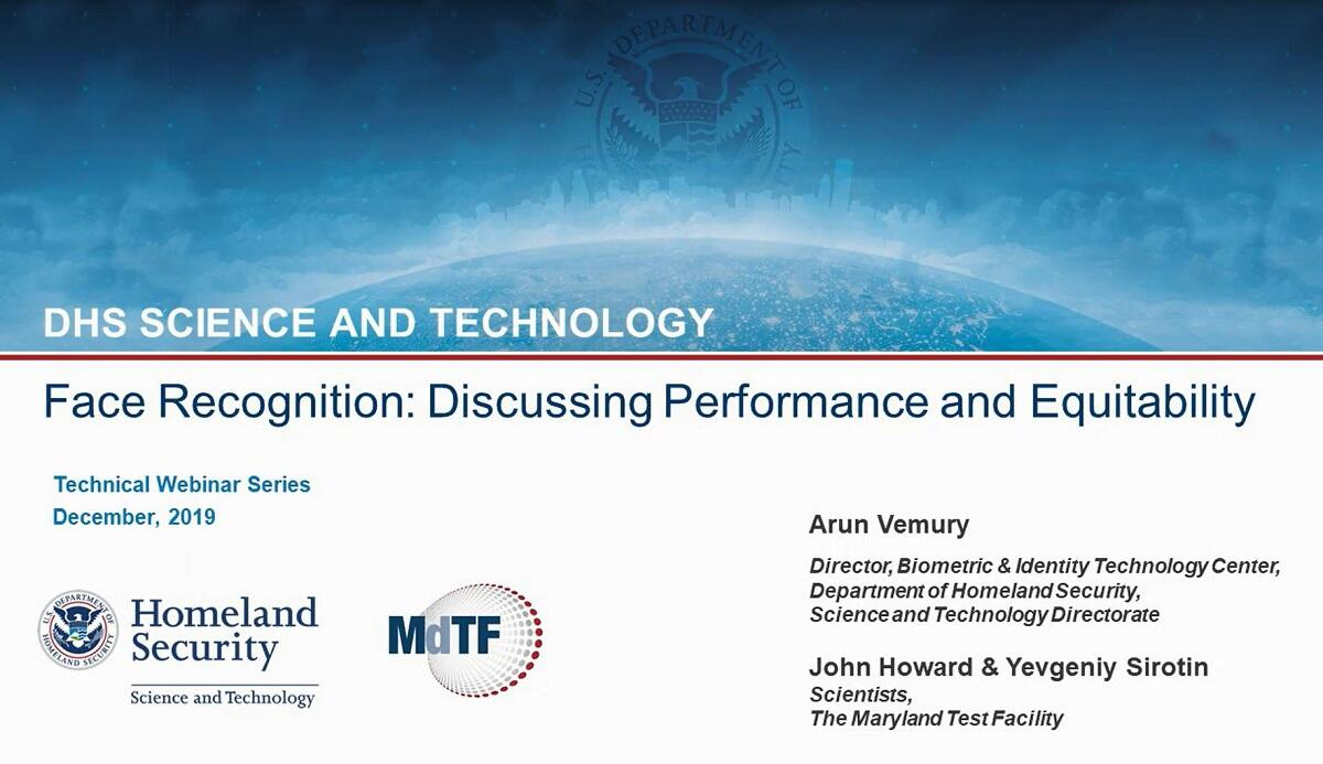 DHS Science and Technology; Face Recognition: Discussing Performance and Equitability; Technilca Webinar Series, December 2019; Arun Vemury, Director, Biometric & Identity Technology Center, Department of Homeland Security, Science and Technology Directorate; John Howard & Yevgeniy Sirotin, Scientists, The Maryland Test Facility.