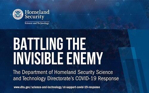 U.S. Department of Homeland Security Science and Technology seal and logo. Battling The Invisible Enemy.  The Department of Homeland Security Science and Technology Directorat's COVID-19 Response. URL www.dhs.gov/science-and-technology/st-covid-19-response